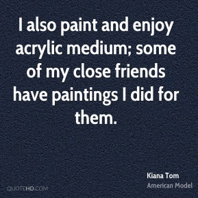 Kiana Tom - I also paint and enjoy acrylic medium; some of my close friends have paintings I did for them.