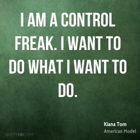 Kiana Tom - I am a control freak. I want to do what I want to do.