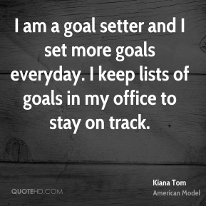 Kiana Tom - I am a goal setter and I set more goals everyday. I keep lists of goals in my office to stay on track.