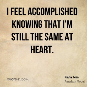 I feel accomplished knowing that I'm still the same at heart.