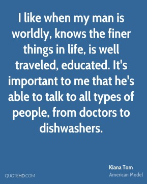 I like when my man is worldly, knows the finer things in life, is well traveled, educated. It's important to me that he's able to talk to all types of people, from doctors to dishwashers.