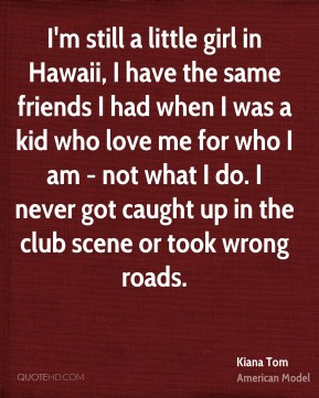 I'm still a little girl in Hawaii, I have the same friends I had when I was a kid who love me for who I am - not what I do. I never got caught up in the club scene or took wrong roads.