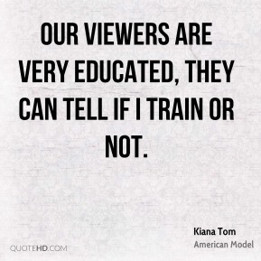 Our viewers are very educated, they can tell if I train or not.