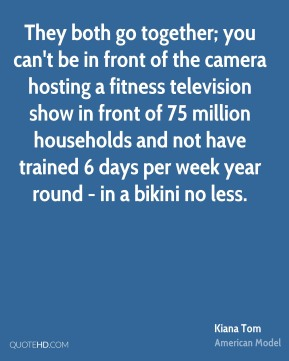 Kiana Tom - They both go together; you can't be in front of the camera hosting a fitness television show in front of 75 million households and not have trained 6 days per week year round - in a bikini no less.