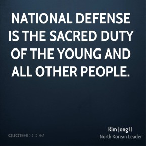 Kim Jong Il - National defense is the sacred duty of the young and all other people.