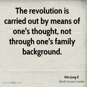 Kim Jong Il - The revolution is carried out by means of one's thought, not through one's family background.