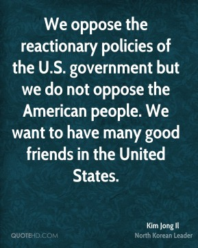 Kim Jong Il - We oppose the reactionary policies of the U.S. government but we do not oppose the American people. We want to have many good friends in the United States.
