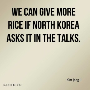Kim Jong Il  - We can give more rice if North Korea asks it in the talks.