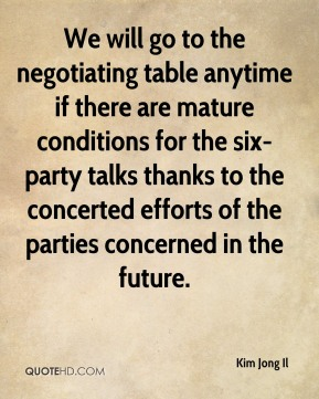 Kim Jong Il  - We will go to the negotiating table anytime if there are mature conditions for the six-party talks thanks to the concerted efforts of the parties concerned in the future.