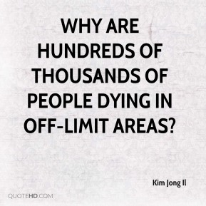 Kim Jong Il  - Why are hundreds of thousands of people dying in off-limit areas?