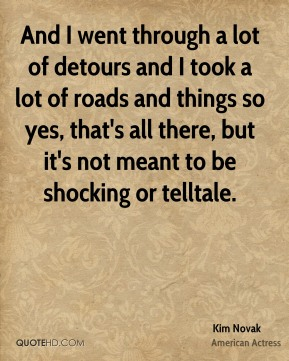 And I went through a lot of detours and I took a lot of roads and things so yes, that's all there, but it's not meant to be shocking or telltale.