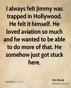 I always felt Jimmy was trapped in Hollywood. He felt it himself. He loved aviation so much and he wanted to be able to do more of that. He somehow just got stuck here.