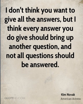 I don't think you want to give all the answers, but I think every answer you do give should bring up another question, and not all questions should be answered.
