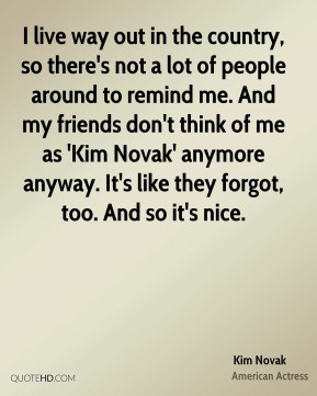I live way out in the country, so there's not a lot of people around to remind me. And my friends don't think of me as 'Kim Novak' anymore anyway. It's like they forgot, too. And so it's nice.