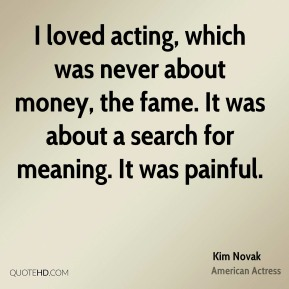 Kim Novak - I loved acting, which was never about money, the fame. It was about a search for meaning. It was painful.