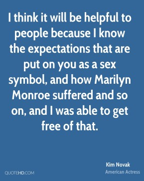 I think it will be helpful to people because I know the expectations that are put on you as a sex symbol, and how Marilyn Monroe suffered and so on, and I was able to get free of that.