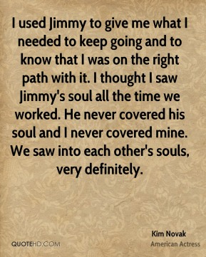 I used Jimmy to give me what I needed to keep going and to know that I was on the right path with it. I thought I saw Jimmy's soul all the time we worked. He never covered his soul and I never covered mine. We saw into each other's souls, very definitely.