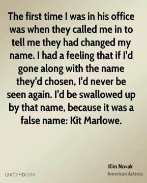 The first time I was in his office was when they called me in to tell me they had changed my name. I had a feeling that if I'd gone along with the name they'd chosen, I'd never be seen again. I'd be swallowed up by that name, because it was a false name: Kit Marlowe.