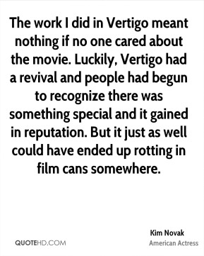 The work I did in Vertigo meant nothing if no one cared about the movie. Luckily, Vertigo had a revival and people had begun to recognize there was something special and it gained in reputation. But it just as well could have ended up rotting in film cans somewhere.