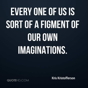 Kris Kristofferson  - Every one of us is sort of a figment of our own imaginations.