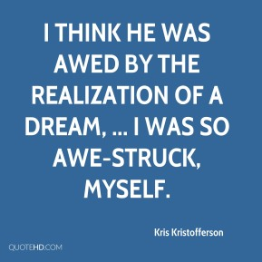 Kris Kristofferson  - I think he was awed by the realization of a dream, ... I was so awe-struck, myself.