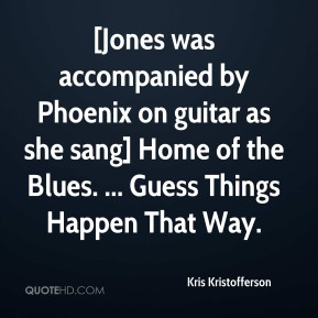 Kris Kristofferson  - [Jones was accompanied by Phoenix on guitar as she sang] Home of the Blues. ... Guess Things Happen That Way.