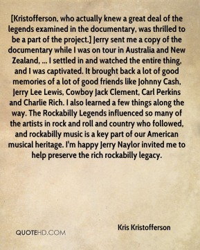 Kris Kristofferson  - [Kristofferson, who actually knew a great deal of the legends examined in the documentary, was thrilled to be a part of the project.] Jerry sent me a copy of the documentary while I was on tour in Australia and New Zealand, ... I settled in and watched the entire thing, and I was captivated. It brought back a lot of good memories of a lot of good friends like Johnny Cash, Jerry Lee Lewis, Cowboy Jack Clement, Carl Perkins and Charlie Rich. I also learned a few things along the way. The Rockabilly Legends influenced so many of the artists in rock and roll and country who followed, and rockabilly music is a key part of our American musical heritage. I'm happy Jerry Naylor invited me to help preserve the rich rockabilly legacy.