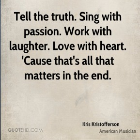 Tell the truth. Sing with passion. Work with laughter. Love with heart. 'Cause that's all that matters in the end.