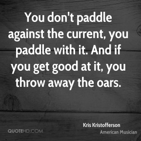 Kris Kristofferson - You don't paddle against the current, you paddle with it. And if you get good at it, you throw away the oars.
