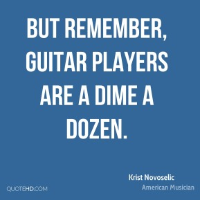 But remember, guitar players are a dime a dozen.