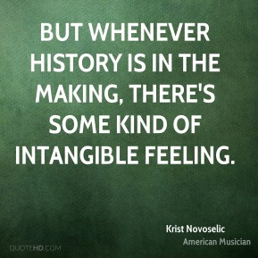 But whenever history is in the making, there's some kind of intangible feeling.