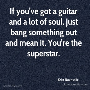 Krist Novoselic - If you've got a guitar and a lot of soul, just bang something out and mean it. You're the superstar.