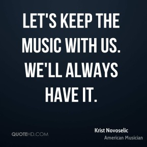Let's keep the music with us. We'll always have it.
