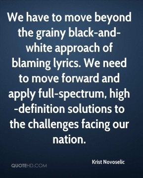 Krist Novoselic  - We have to move beyond the grainy black-and-white approach of blaming lyrics. We need to move forward and apply full-spectrum, high-definition solutions to the challenges facing our nation.