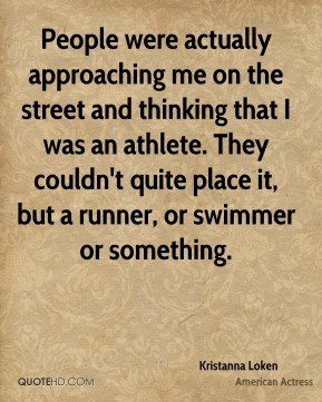 People were actually approaching me on the street and thinking that I was an athlete. They couldn't quite place it, but a runner, or swimmer or something.