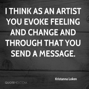 Kristanna Loken  - I think as an artist you evoke feeling and change and through that you send a message.