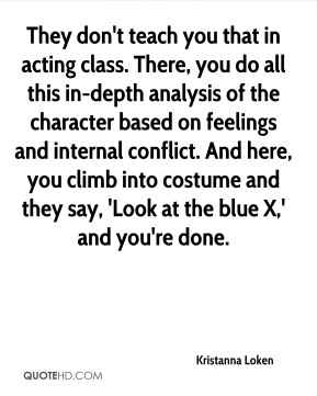 Kristanna Loken  - They don't teach you that in acting class. There, you do all this in-depth analysis of the character based on feelings and internal conflict. And here, you climb into costume and they say, 'Look at the blue X,' and you're done.