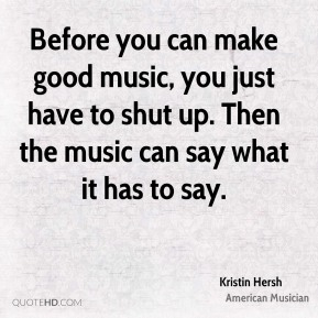 Kristin Hersh - Before you can make good music, you just have to shut up. Then the music can say what it has to say.