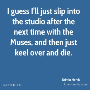 Kristin Hersh - I guess I'll just slip into the studio after the next time with the Muses, and then just keel over and die.