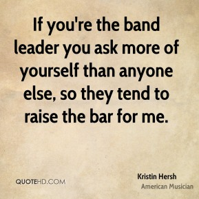 Kristin Hersh - If you're the band leader you ask more of yourself than anyone else, so they tend to raise the bar for me.