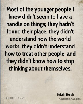 Kristin Hersh - Most of the younger people I knew didn't seem to have a handle on things; they hadn't found their place, they didn't understand how the world works, they didn't understand how to treat other people, and they didn't know how to stop thinking about themselves.