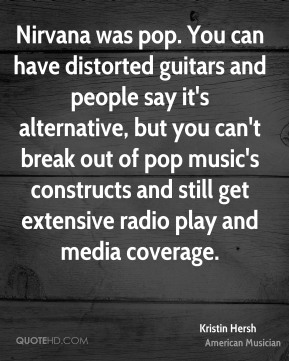 Kristin Hersh - Nirvana was pop. You can have distorted guitars and people say it's alternative, but you can't break out of pop music's constructs and still get extensive radio play and media coverage.