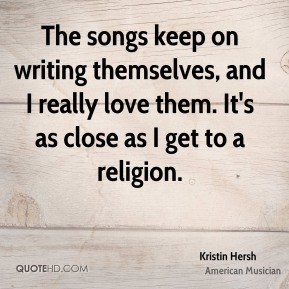 Kristin Hersh - The songs keep on writing themselves, and I really love them. It's as close as I get to a religion.