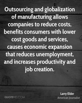 Larry Elder - Outsourcing and globalization of manufacturing allows companies to reduce costs, benefits consumers with lower cost goods and services, causes economic expansion that reduces unemployment, and increases productivity and job creation.