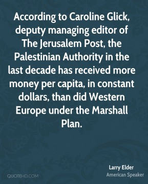 According to Caroline Glick, deputy managing editor of The Jerusalem Post, the Palestinian Authority in the last decade has received more money per capita, in constant dollars, than did Western Europe under the Marshall Plan.