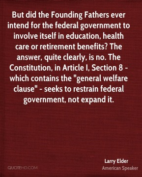 "Larry Elder  - But did the Founding Fathers ever intend for the federal government to involve itself in education, health care or retirement benefits? The answer, quite clearly, is no. The Constitution, in Article I, Section 8 - which contains the ""general welfare clause"" - seeks to restrain federal government, not expand it."
