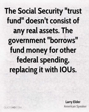 "The Social Security ""trust fund"" doesn't consist of any real assets. The government ""borrows"" fund money for other federal spending, replacing it with IOUs."