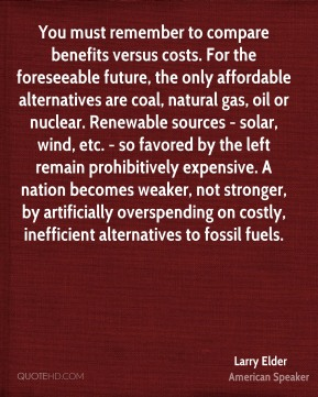 You must remember to compare benefits versus costs. For the foreseeable future, the only affordable alternatives are coal, natural gas, oil or nuclear. Renewable sources - solar, wind, etc. - so favored by the left remain prohibitively expensive. A nation becomes weaker, not stronger, by artificially overspending on costly, inefficient alternatives to fossil fuels.