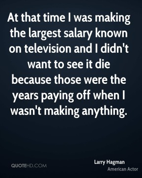 Larry Hagman - At that time I was making the largest salary known on television and I didn't want to see it die because those were the years paying off when I wasn't making anything.
