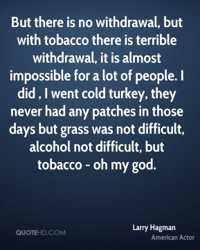 Larry Hagman - But there is no withdrawal, but with tobacco there is terrible withdrawal, it is almost impossible for a lot of people. I did , I went cold turkey, they never had any patches in those days but grass was not difficult, alcohol not difficult, but tobacco - oh my god.